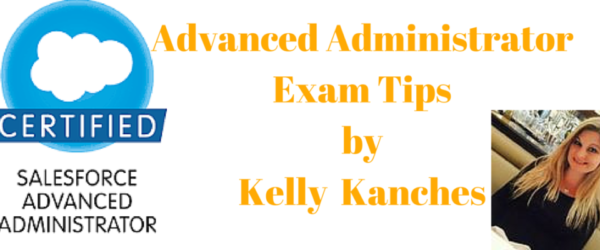 Salesforce Advanced Administrator Exam – ADM 211 Tips by Kelly Kanches
